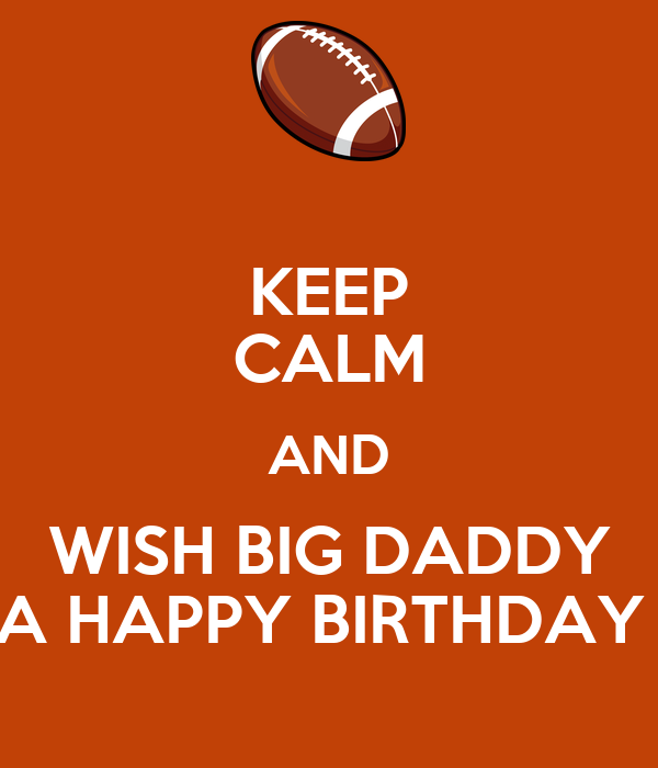 KEEP CALM AND WISH BIG DADDY A HAPPY BIRTHDAY