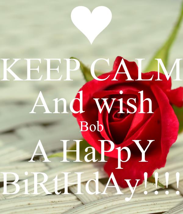 KEEP CALM And wish Bob A HaPpY BiRtHdAy!!!!