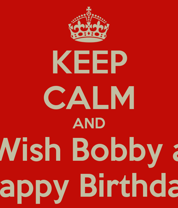 KEEP CALM AND Wish Bobby a Happy Birthday