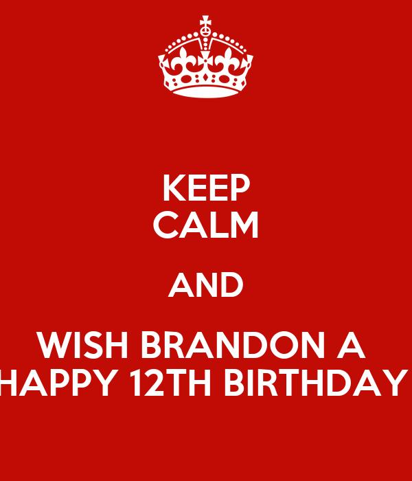 KEEP CALM AND WISH BRANDON A  HAPPY 12TH BIRTHDAY