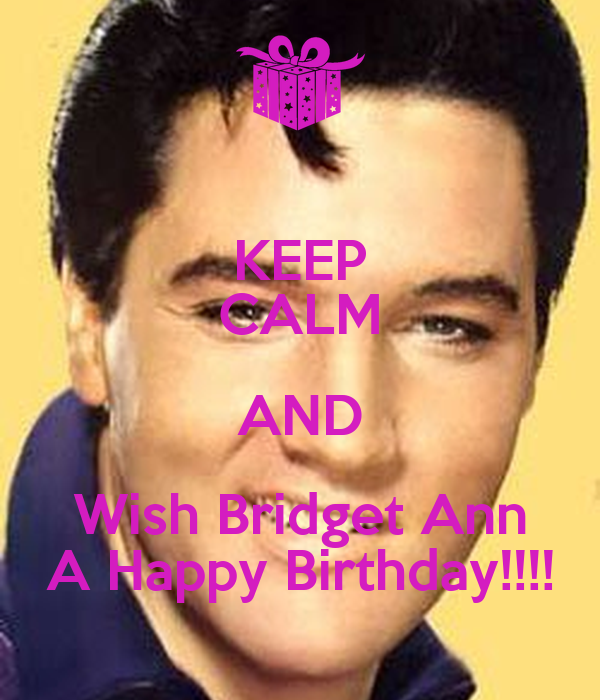 KEEP CALM AND Wish Bridget Ann A Happy Birthday!!!!