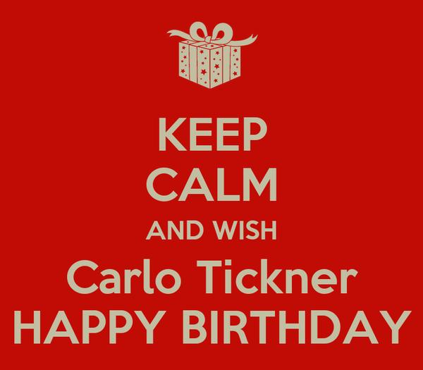 KEEP CALM AND WISH Carlo Tickner HAPPY BIRTHDAY