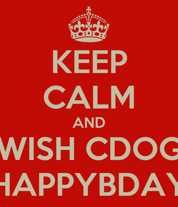 KEEP CALM AND WISH CDOG HAPPYBDAY