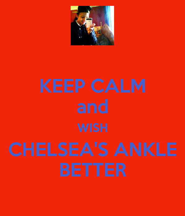 KEEP CALM and WISH CHELSEA'S ANKLE BETTER