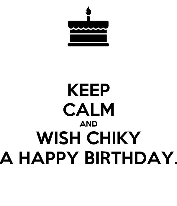 KEEP CALM AND WISH CHIKY A HAPPY BIRTHDAY.