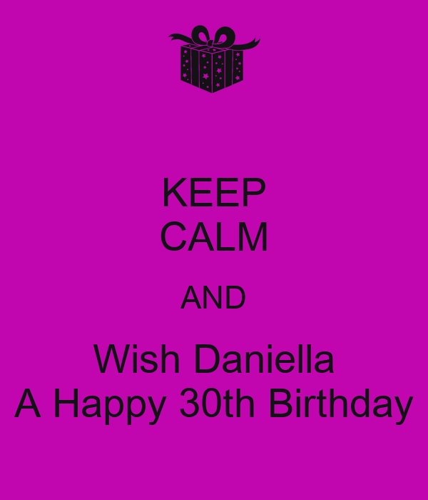 KEEP CALM AND Wish Daniella A Happy 30th Birthday