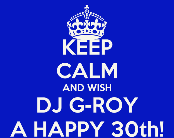 KEEP CALM AND WISH DJ G-ROY A HAPPY 30th!