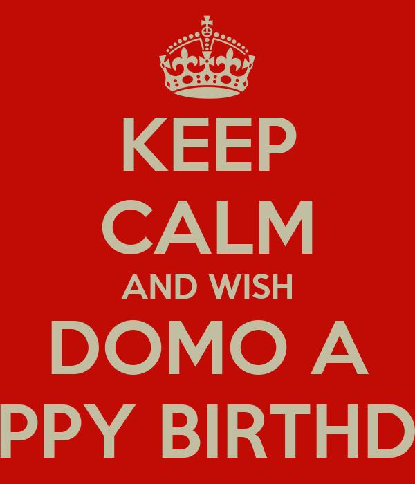 KEEP CALM AND WISH DOMO A HAPPY BIRTHDAY
