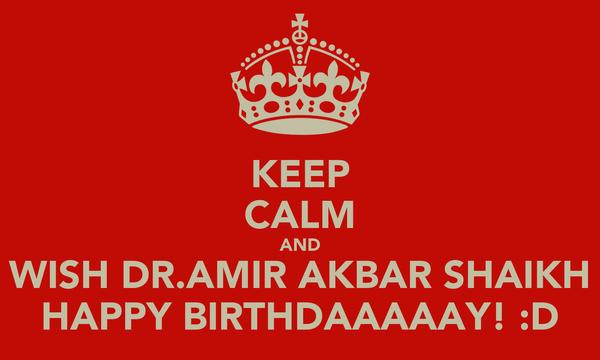 KEEP CALM AND WISH DR.AMIR AKBAR SHAIKH HAPPY BIRTHDAAAAAY! :D