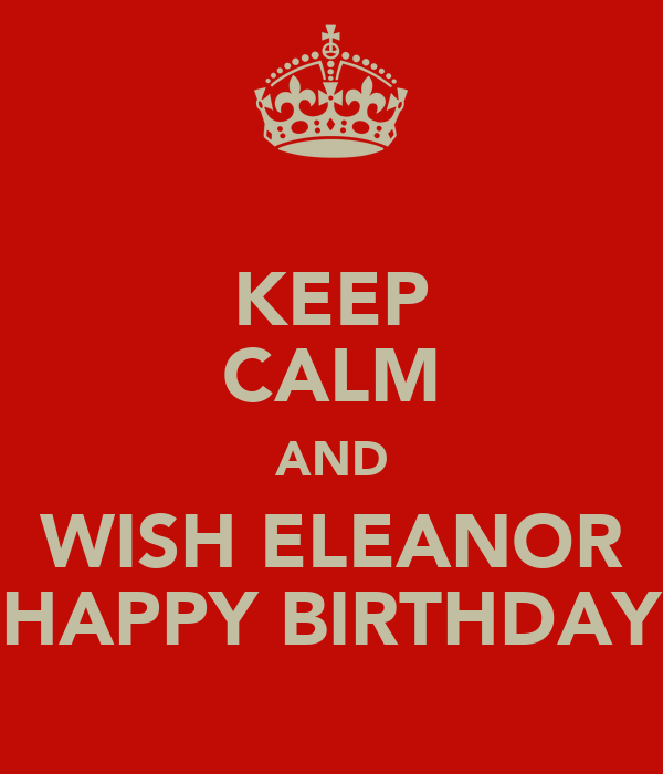 KEEP CALM AND WISH ELEANOR HAPPY BIRTHDAY