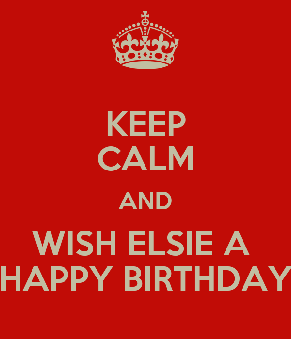KEEP CALM AND WISH ELSIE A  HAPPY BIRTHDAY