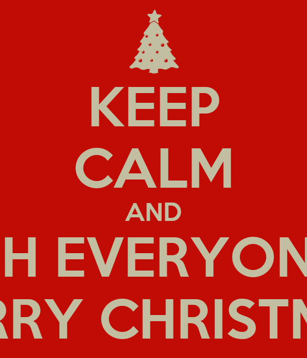 KEEP CALM AND WISH EVERYONE A MERRY CHRISTMAS