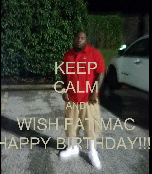 KEEP CALM AND WISH FAT MAC HAPPY BIRTHDAY!!!!