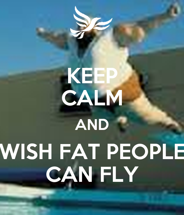 KEEP CALM AND WISH FAT PEOPLE CAN FLY