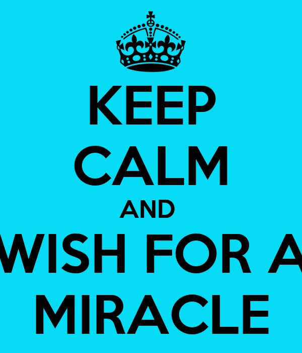 KEEP CALM AND  WISH FOR A MIRACLE
