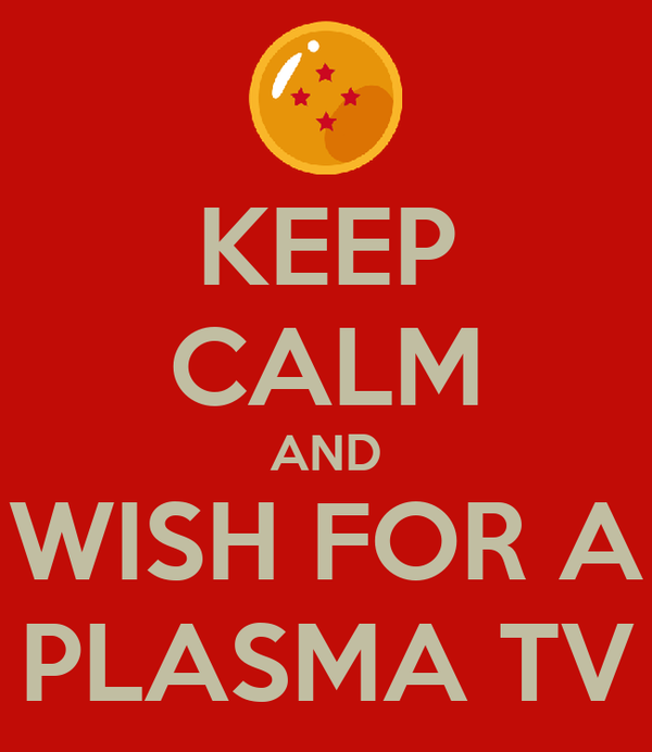 KEEP CALM AND WISH FOR A PLASMA TV