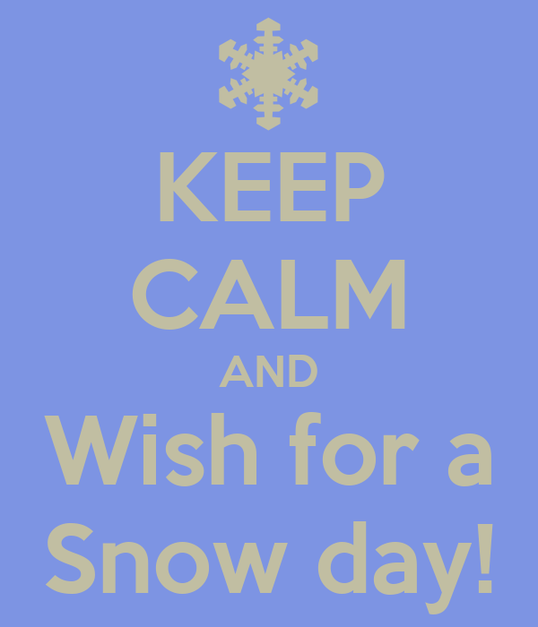 KEEP CALM AND Wish for a Snow day!