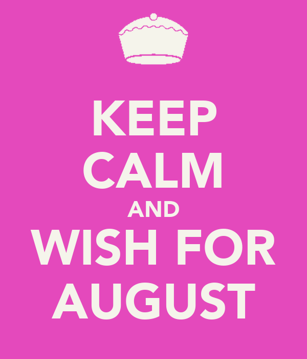KEEP CALM AND WISH FOR AUGUST
