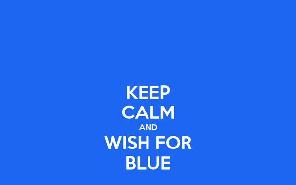 KEEP CALM AND WISH FOR BLUE