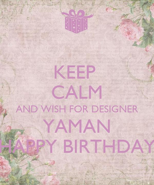 KEEP  CALM AND WISH FOR DESIGNER YAMAN HAPPY BIRTHDAY