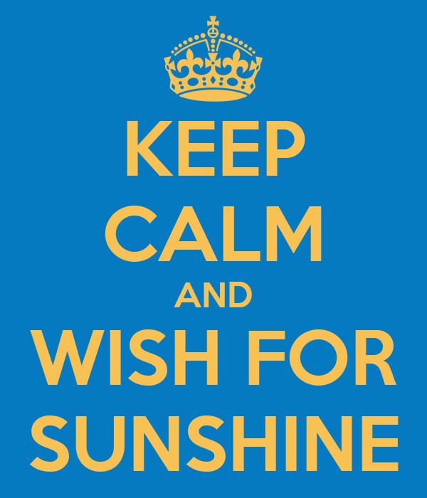 KEEP CALM AND WISH FOR SUNSHINE