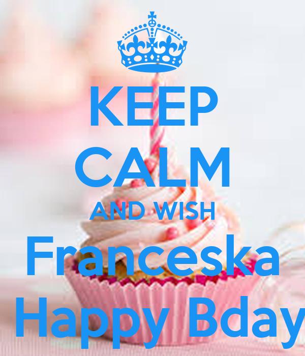 KEEP CALM AND WISH Franceska   Happy Bday