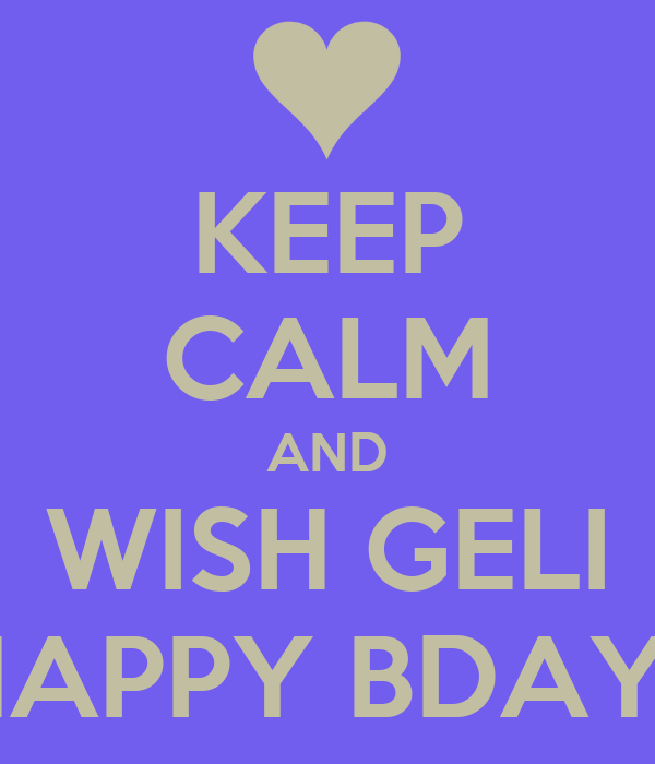 KEEP CALM AND WISH GELI HAPPY BDAY!!