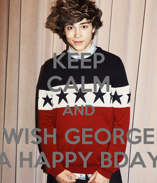 KEEP CALM AND WISH GEORGE A HAPPY BDAY
