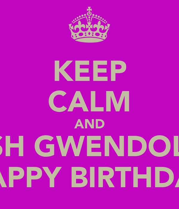 KEEP CALM AND WISH GWENDOLYN HAPPY BIRTHDAY
