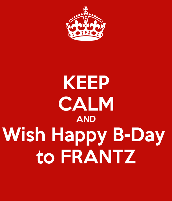 KEEP CALM AND Wish Happy B-Day  to FRANTZ