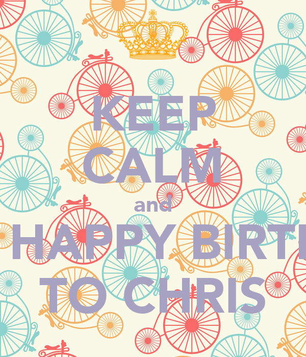 KEEP CALM and WISH HAPPY BIRTHDAY TO CHRIS