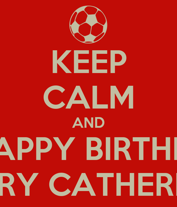 KEEP CALM AND 🎂WISH HAPPY BIRTHDAY TO🍰 🎊🎈MARY CATHERINE 🎈🎉