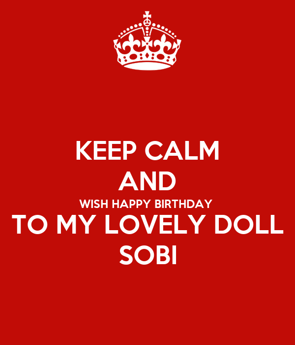 KEEP CALM AND WISH HAPPY BIRTHDAY  TO MY LOVELY DOLL SOBI