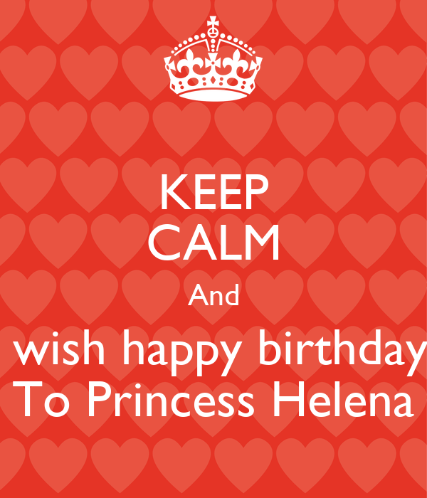 KEEP CALM And  wish happy birthday To Princess Helena