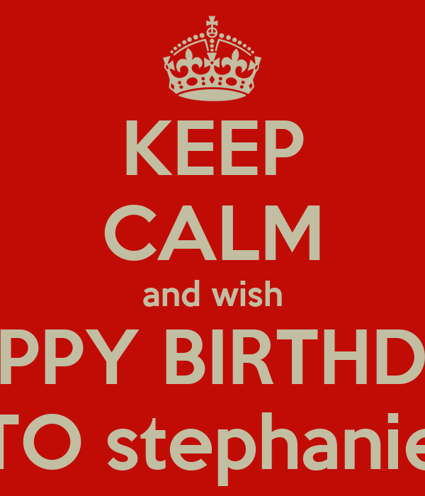 KEEP CALM and wish HAPPY BIRTHDAY TO stephanie