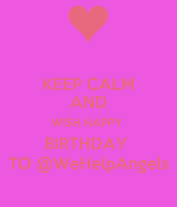 KEEP CALM AND WISH HAPPY  BIRTHDAY  TO @WeHelpAngels