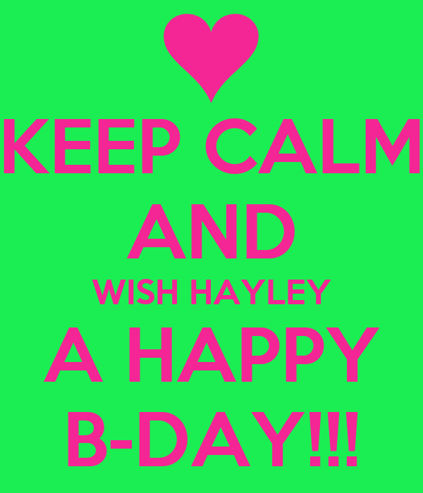 KEEP CALM AND WISH HAYLEY A HAPPY B-DAY!!!