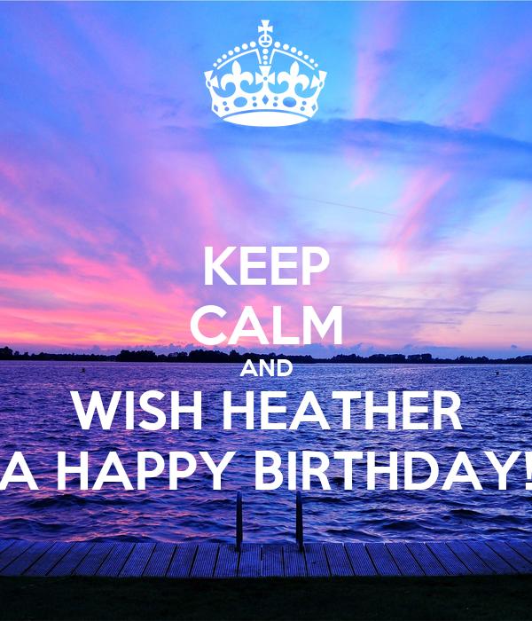 KEEP CALM AND WISH HEATHER A HAPPY BIRTHDAY!