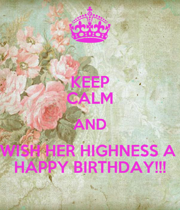 KEEP CALM AND WISH HER HIGHNESS A  HAPPY BIRTHDAY!!!