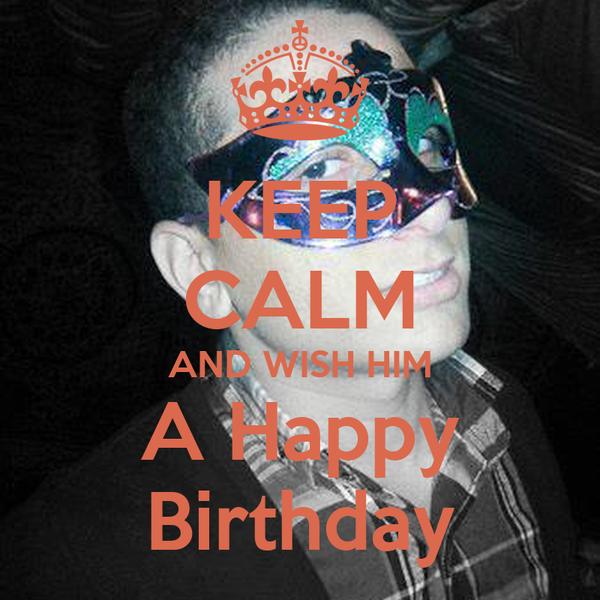 KEEP CALM AND WISH HIM A Happy Birthday
