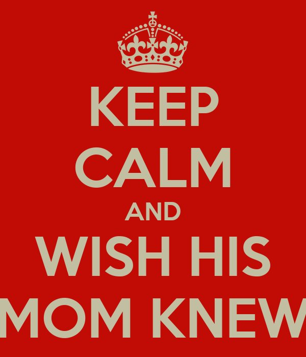 KEEP CALM AND WISH HIS MOM KNEW