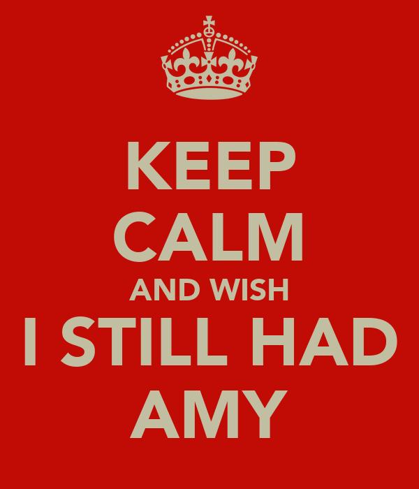 KEEP CALM AND WISH I STILL HAD AMY