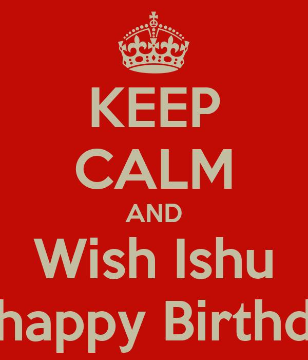 KEEP CALM AND Wish Ishu A happy Birthday