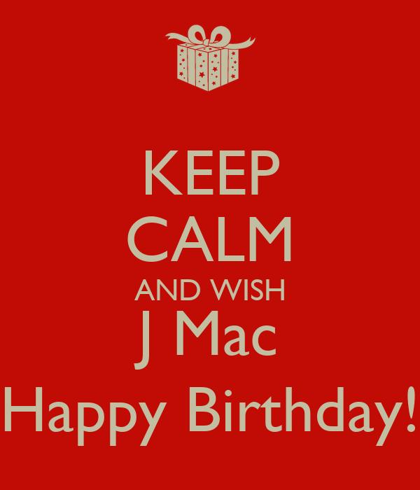 KEEP CALM AND WISH J Mac Happy Birthday!