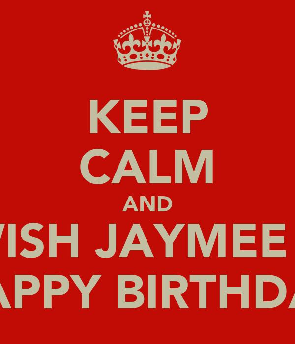 KEEP CALM AND WISH JAYMEE A HAPPY BIRTHDAY