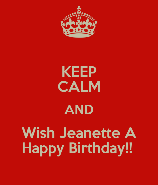 KEEP CALM AND Wish Jeanette A Happy Birthday!!