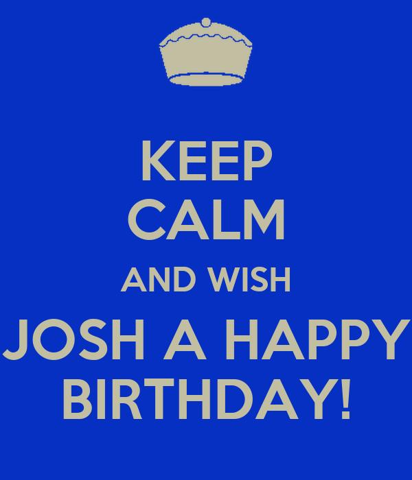 KEEP CALM AND WISH JOSH A HAPPY BIRTHDAY!