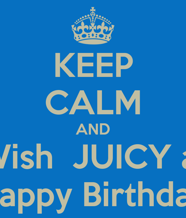KEEP CALM AND Wish  JUICY a  Happy Birthday