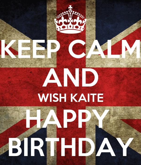 KEEP CALM AND WISH KAITE HAPPY  BIRTHDAY