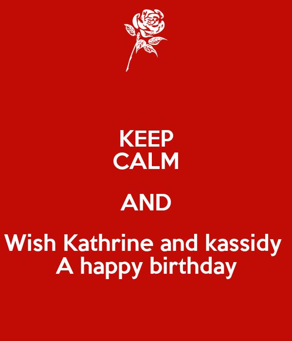 KEEP CALM AND Wish Kathrine and kassidy  A happy birthday